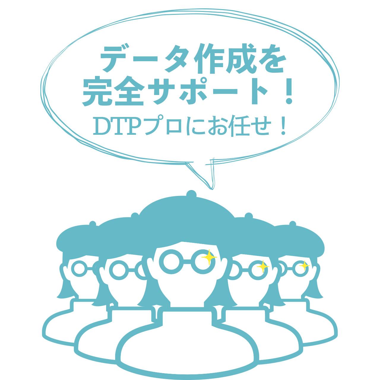 データ作成を 完全サポート! DTPプロにお任せ!